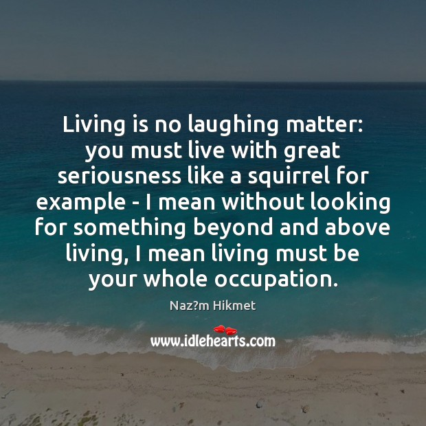 Living is no laughing matter: you must live with great seriousness like Image