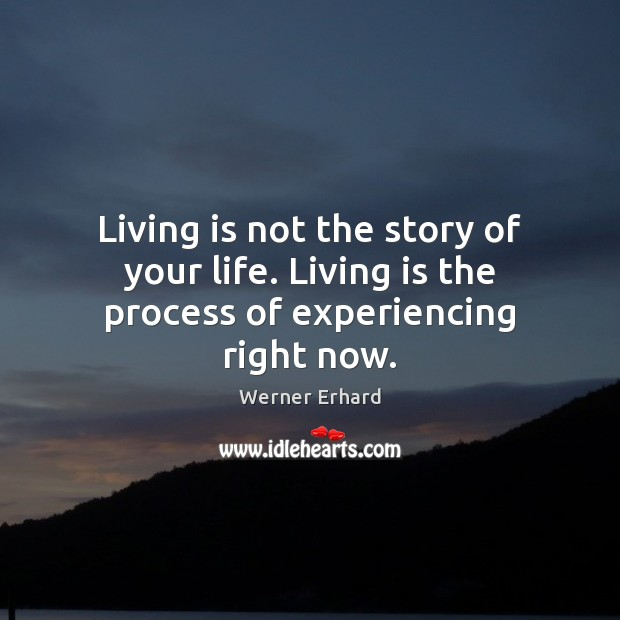 Living is not the story of your life. Living is the process of experiencing right now. Werner Erhard Picture Quote