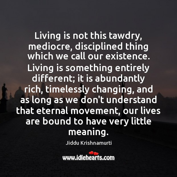 Living is not this tawdry, mediocre, disciplined thing which we call our Image