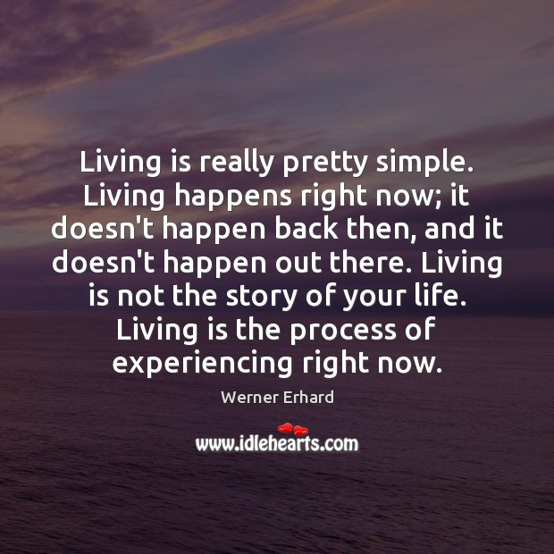 Living is really pretty simple. Living happens right now; it doesn't happen Image