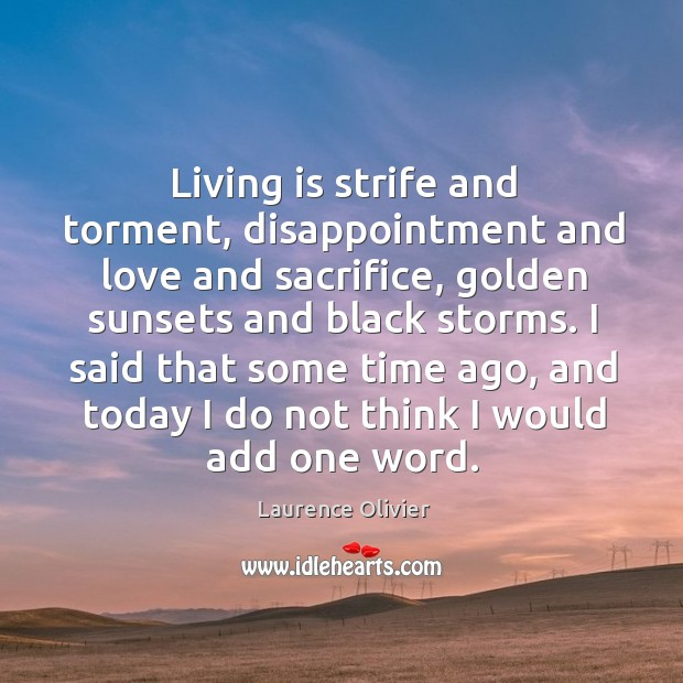 Living is strife and torment, disappointment and love and sacrifice, golden sunsets and Image