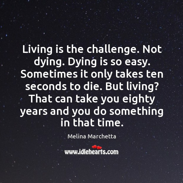 Living is the challenge. Not dying. Dying is so easy. Sometimes it Melina Marchetta Picture Quote