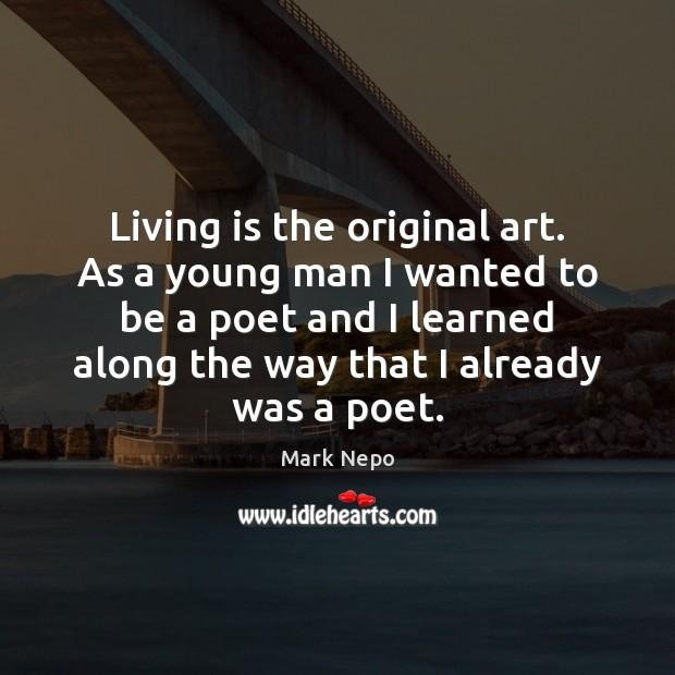 Living is the original art. As a young man I wanted to Mark Nepo Picture Quote