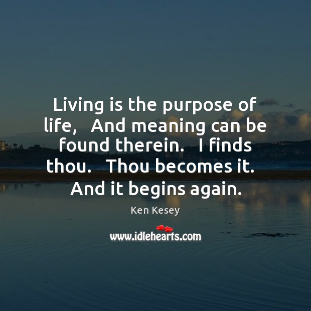 Living is the purpose of life,   And meaning can be found therein. Ken Kesey Picture Quote