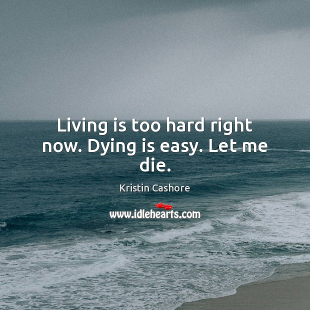 Living is too hard right now. Dying is easy. Let me die. Image