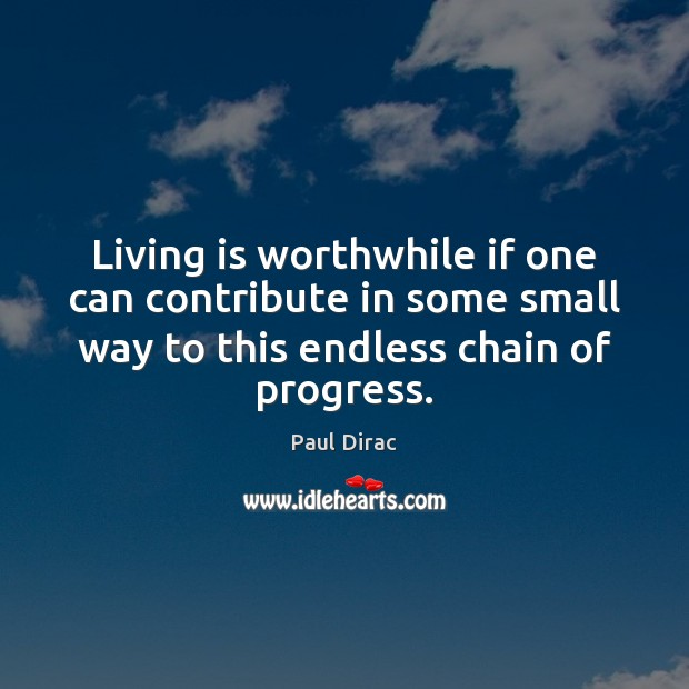 Living is worthwhile if one can contribute in some small way to Image