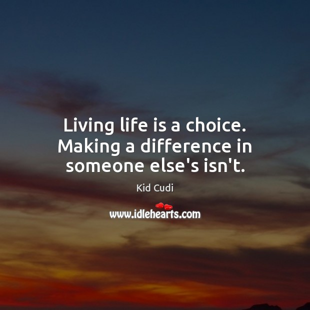 Living life is a choice. Making a difference in someone else's isn't. Kid Cudi Picture Quote