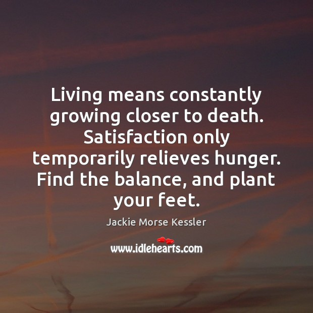 Image, Living means constantly growing closer to death. Satisfaction only temporarily relieves hunger.