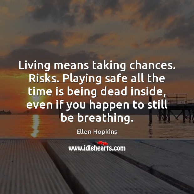 Living means taking chances. Risks. Playing safe all the time is being Image