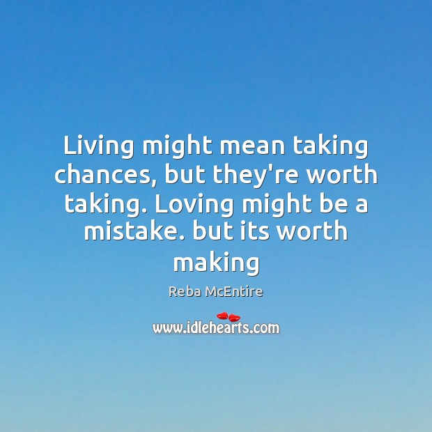 Image, Living might mean taking chances, but they're worth taking. Loving might be