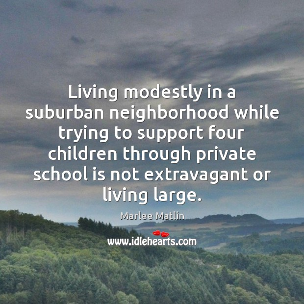 Living modestly in a suburban neighborhood while trying to support four children Marlee Matlin Picture Quote