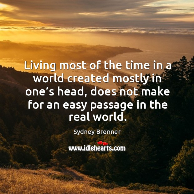 Living most of the time in a world created mostly in one's head, does not make for an easy passage in the real world. Sydney Brenner Picture Quote