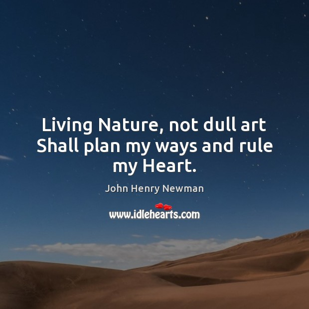 Living Nature, not dull art Shall plan my ways and rule my Heart. John Henry Newman Picture Quote