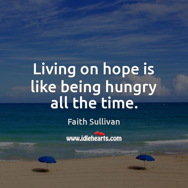 Living on hope is like being hungry all the time. Faith Sullivan Picture Quote