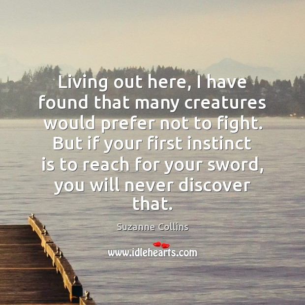 Living out here, I have found that many creatures would prefer not Suzanne Collins Picture Quote