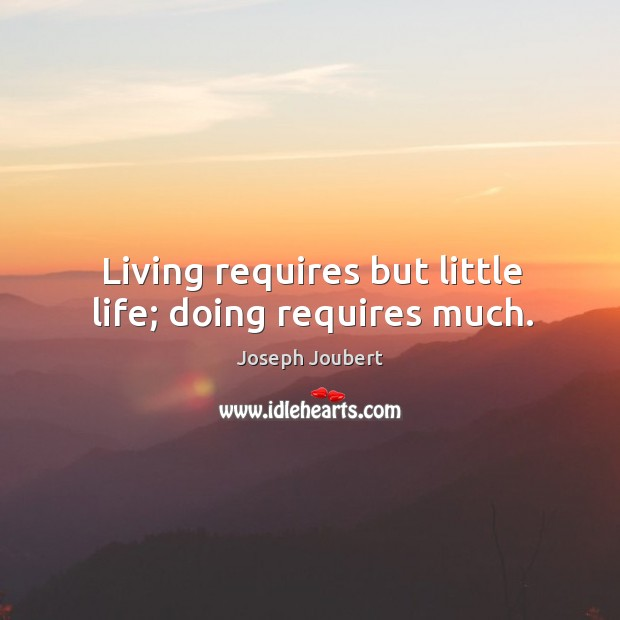 Living requires but little life; doing requires much. Image