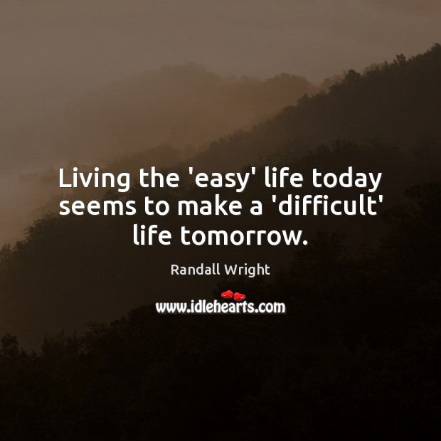 Living the 'easy' life today seems to make a 'difficult' life tomorrow. Image
