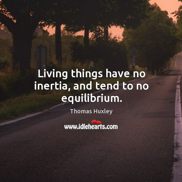 Living things have no inertia, and tend to no equilibrium. Image
