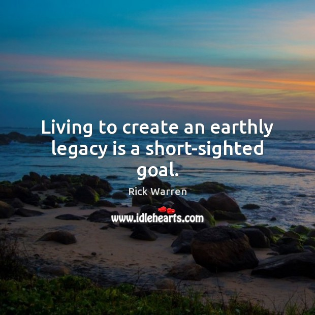 Living to create an earthly legacy is a short-sighted goal. Rick Warren Picture Quote