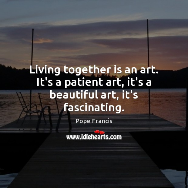Image, Living together is an art. It's a patient art, it's a beautiful art, it's fascinating.