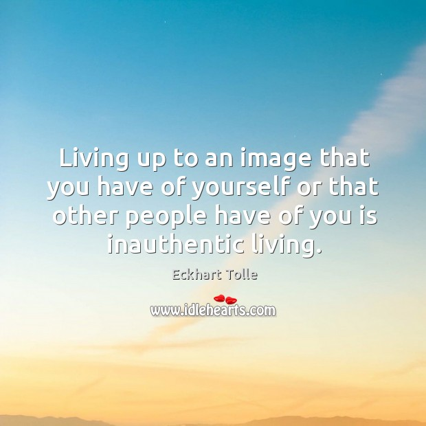 Living up to an image that you have of yourself or that Image