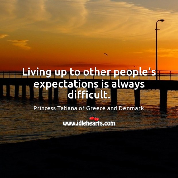 Living up to other people's expectations is always difficult. Princess Tatiana of Greece and Denmark Picture Quote