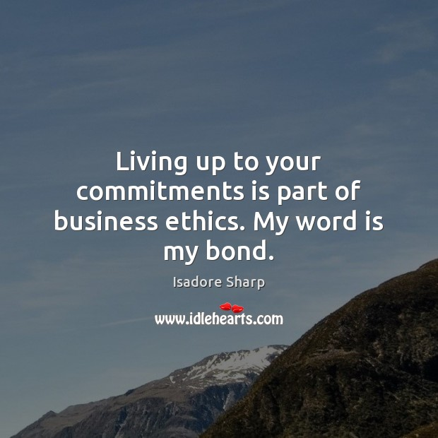 Living up to your commitments is part of business ethics. My word is my bond. Image