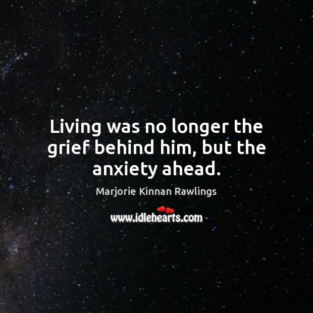 Living was no longer the grief behind him, but the anxiety ahead. Marjorie Kinnan Rawlings Picture Quote