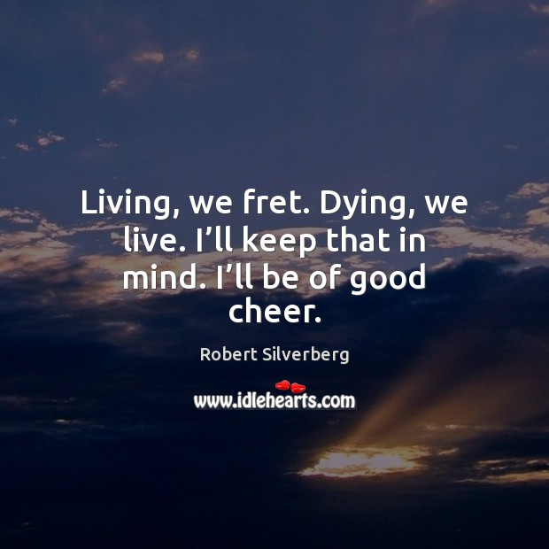 Living, we fret. Dying, we live. I'll keep that in mind. I'll be of good cheer. Image