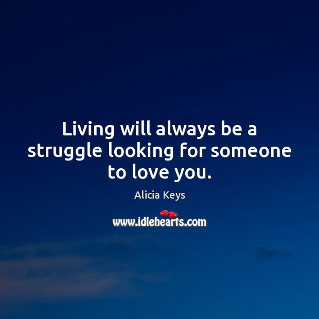 Living will always be a struggle looking for someone to love you. Alicia Keys Picture Quote