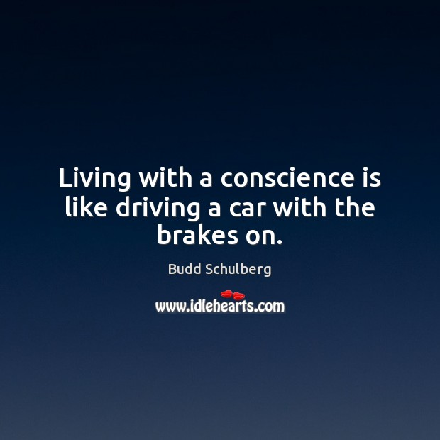Image, Living with a conscience is like driving a car with the brakes on.