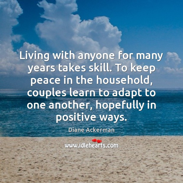 Living with anyone for many years takes skill. To keep peace in Diane Ackerman Picture Quote