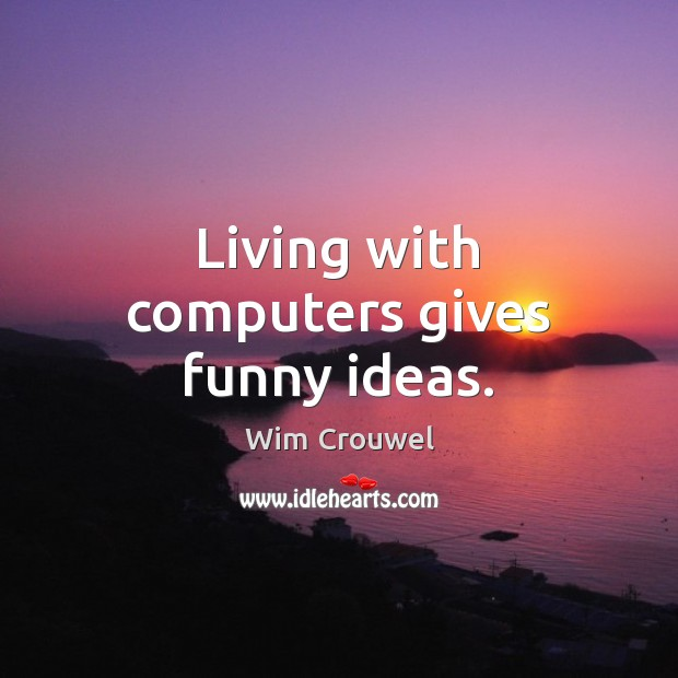 Living with computers gives funny ideas. Image