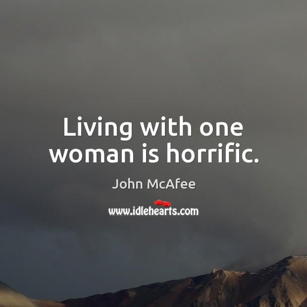 Living with one woman is horrific. John McAfee Picture Quote