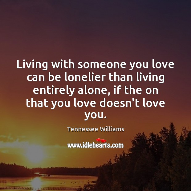 Living with someone you love can be lonelier than living entirely alone, Tennessee Williams Picture Quote