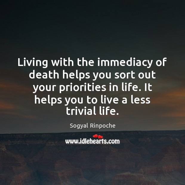 Living with the immediacy of death helps you sort out your priorities Sogyal Rinpoche Picture Quote