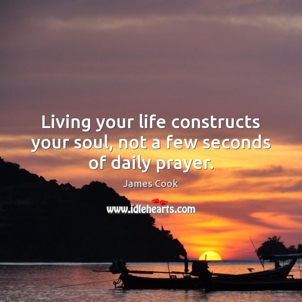 Living your life constructs your soul, not a few seconds of daily prayer. James Cook Picture Quote