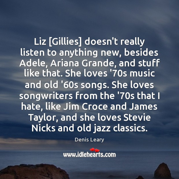 Liz [Gillies] doesn't really listen to anything new, besides Adele, Ariana Grande, Denis Leary Picture Quote