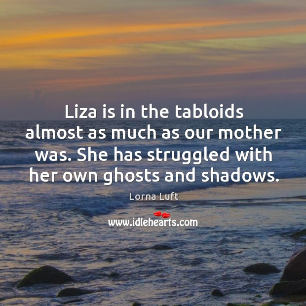 Image, Liza is in the tabloids almost as much as our mother was. She has struggled with her own ghosts and shadows.