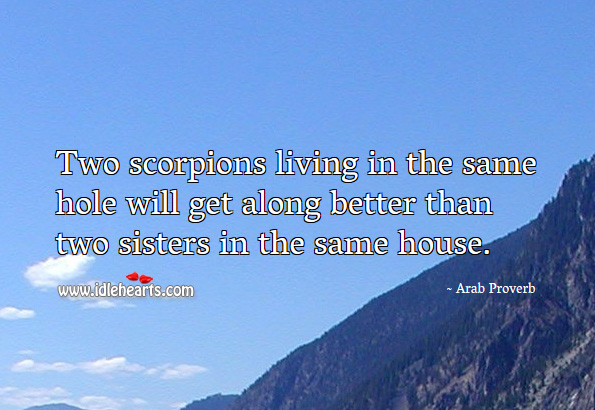 Two scorpions living in the same hole will get along better than two sisters in the same house. Arab Proverbs Image