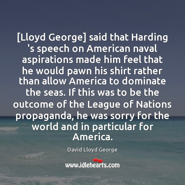 [Lloyd George] said that Harding 's speech on American naval aspirations made Image