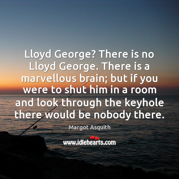 Lloyd George? There is no Lloyd George. There is a marvellous brain; Margot Asquith Picture Quote