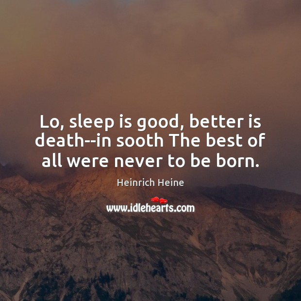 Lo, sleep is good, better is death–in sooth The best of all were never to be born. Sleep Quotes Image