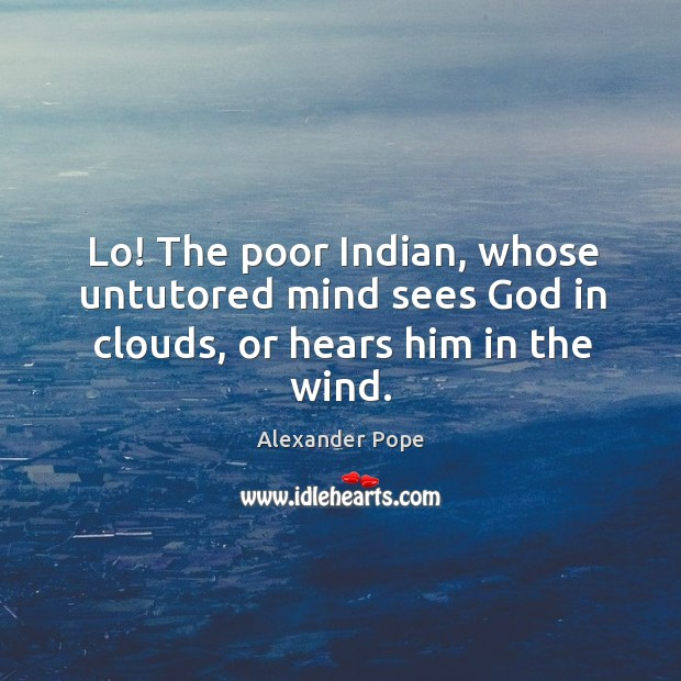Lo! the poor indian, whose untutored mind sees God in clouds, or hears him in the wind. Image