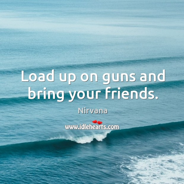 Load up on guns and bring your friends. Nirvana Picture Quote