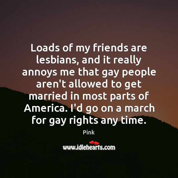 Loads of my friends are lesbians, and it really annoys me that Pink Picture Quote