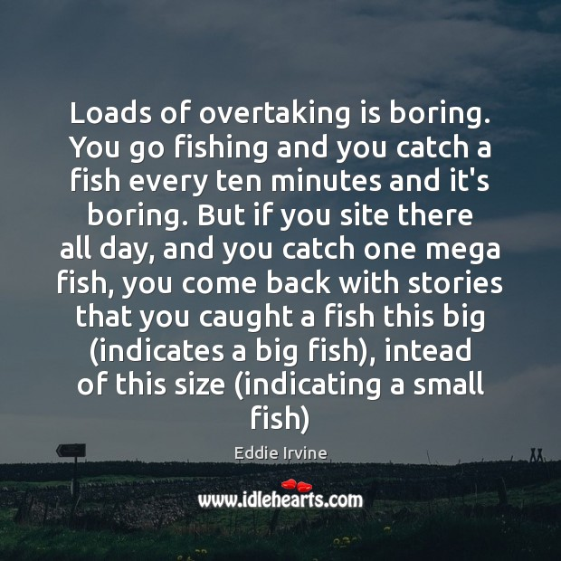 Loads of overtaking is boring. You go fishing and you catch a Image