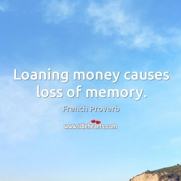 Loaning money causes loss of memory. French Proverbs Image