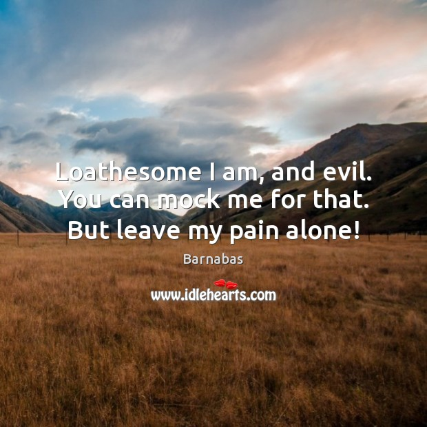 Loathesome I am, and evil. You can mock me for that. But leave my pain alone! Image