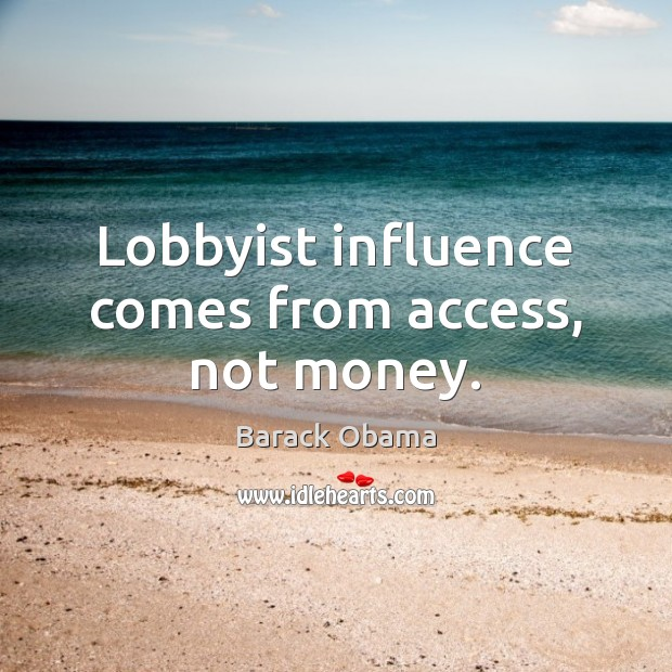 Lobbyist influence comes from access, not money. Barack Obama Picture Quote